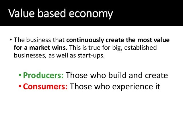 Value based economy • The business that continuously create the most value for a market wins. This is true for big, establ...
