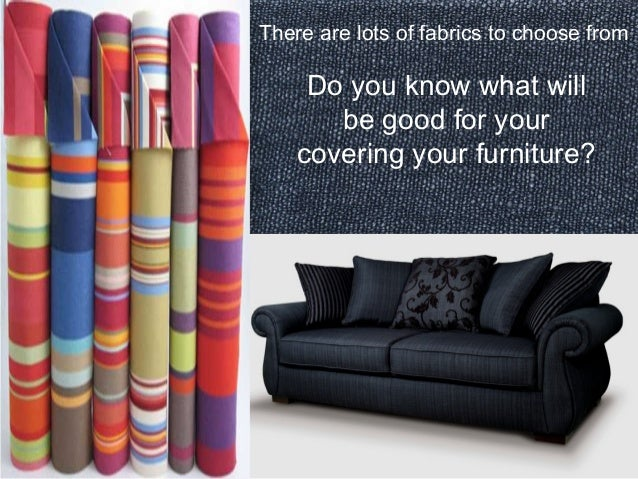 There are lots of fabrics to choose from  Do you know what will  be good for your  covering your furniture?