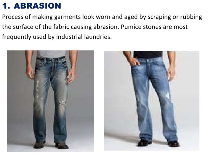 1. ABRASIONProcess of making garments look worn and aged by scraping or rubbingthe surface of the fabric causing abrasion....