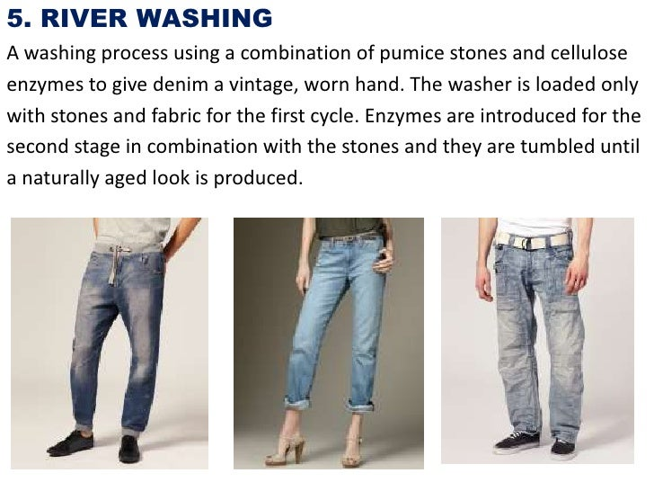 5. RIVER WASHINGA washing process using a combination of pumice stones and celluloseenzymes to give denim a vintage, worn ...