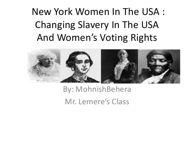 New York Women In The USA : Changing Slavery In The USA And Women's Voting Rights  By: MohnishBehera Mr. Lemere's Class