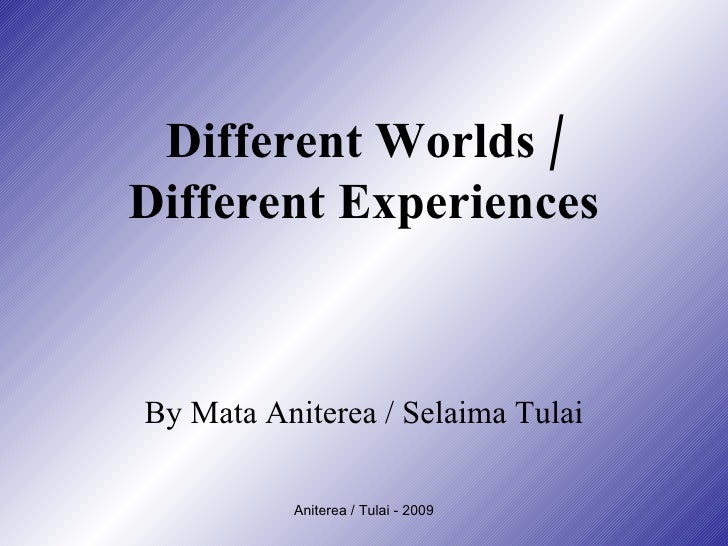 Different Worlds / Different Experiences By Mata Aniterea / Selaima Tulai