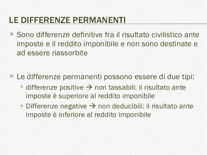 LE DIFFERENZE PERMANENTI <ul><li>Sono differenze definitive fra il risultato civilistico ante imposte e il reddito imponib...