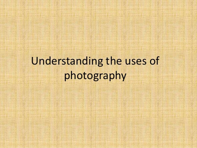 Understanding the uses of      photography