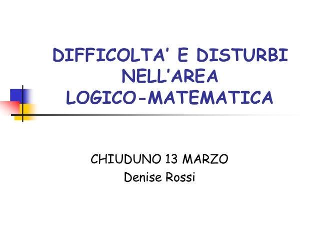 DIFFICOLTA' E DISTURBI NELL'AREA LOGICO-MATEMATICA CHIUDUNO 13 MARZO Denise Rossi