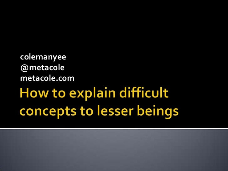 How to explain difficult concepts to lesser beings<br />colemanyee<br />@metacole<br />metacole.com<br />