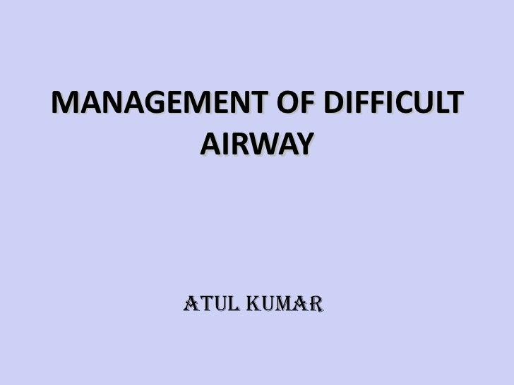 MANAGEMENT OF DIFFICULT AIRWAY <ul><li>  </li></ul><ul><li>ATUL KUMAR </li></ul>