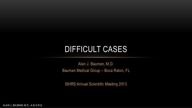 DIFFICULT CASES Alan J. Bauman, M.D. Bauman Medical Group – Boca Raton, FL ISHRS Annual Scientific Meeting 2013  ALAN J. B...
