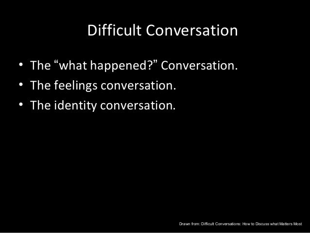 """Difficult Conversation• The """"what happened?"""" Conversation.• The feelings conversation.• The identity conversation.        ..."""