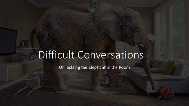 Difficult Conversations Or Tackling the Elephant in the Room