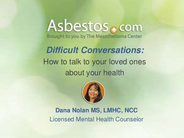 Difficult Conversations: How to talk to your loved ones about your health Dana Nolan MS, LMHC, NCC Licensed Mental Health ...