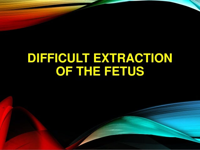DIFFICULT EXTRACTION OF THE FETUS
