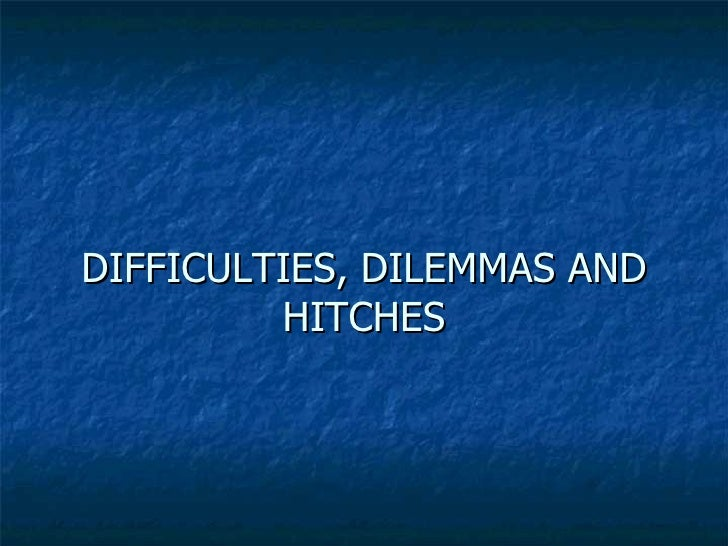 DIFFICULTIES, DILEMMAS AND HITCHES