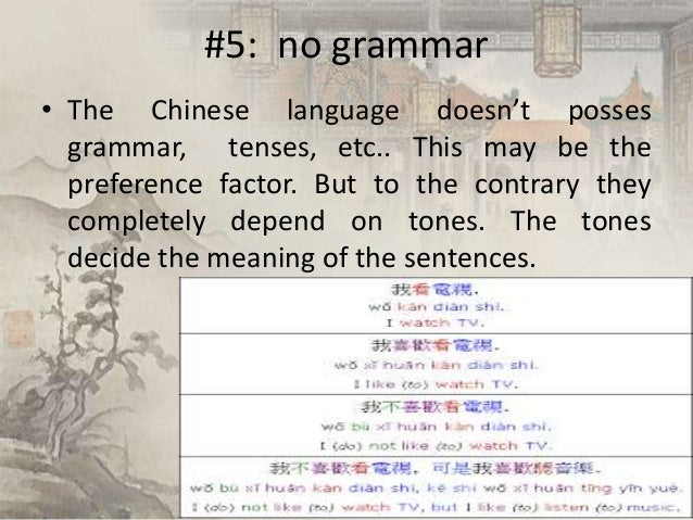 #5: no grammar • The Chinese language doesn't posses grammar, tenses, etc.. This may be the preference factor. But to the ...