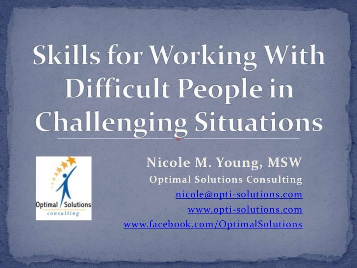 Skills for Working With Difficult People in Challenging Situations<br />Nicole M. Young, MSW<br />Optimal Solutions Consul...