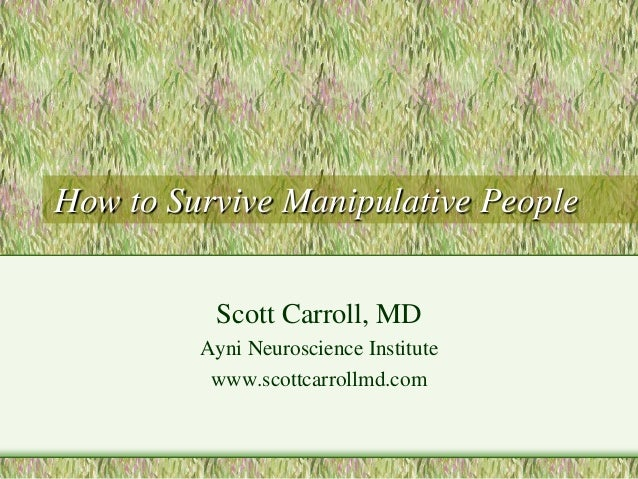 How to Survive Manipulative People  Scott Carroll, MD  Ayni Neuroscience Institute  www.scottcarrollmd.com