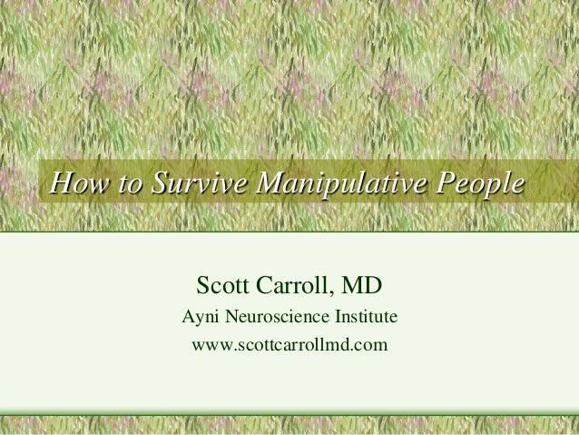 How to Survive Manipulative People  Scott Carroll, MD  Ayni Neuroscience Institute  www.scottcarrollmd.com