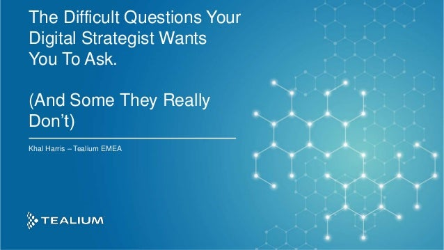 © 2019 Tealium Inc. All rights reserved. | 1 The Difficult Questions Your Digital Strategist Wants You To Ask. (And Some T...