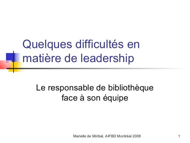 Marielle de Miribel, AIFBD Montréal 2008 1Quelques difficultés enmatière de leadershipLe responsable de bibliothèqueface à...