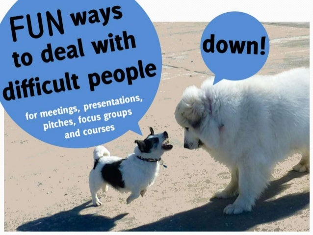 Fun ways to deal with difficult people for meetings, presentations, focus groups and courses