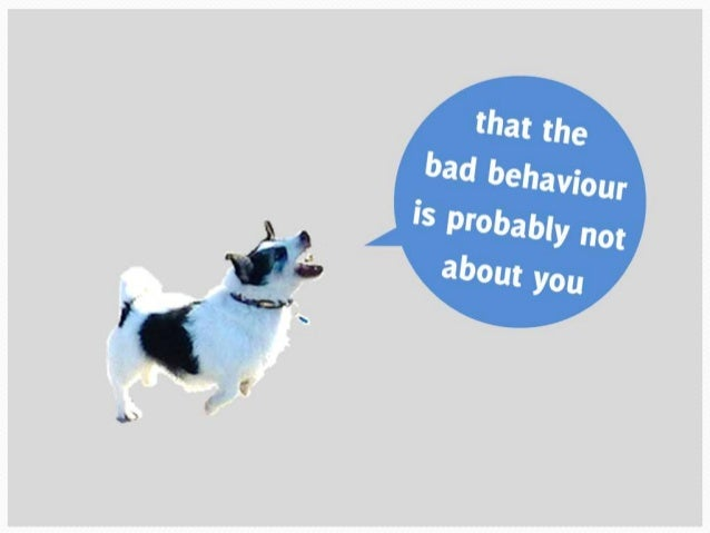 That the bad behaviour is probably not about you