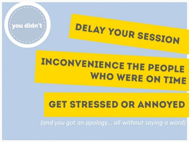 You didn't delay your session, inconvenience the  people who were on time, get stressed or  annoyed and you got an apology...