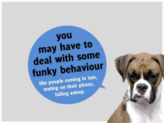 You may have to deal with some funky behaviour like people coming in late, texting  on their phone, or falling asleep