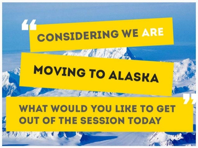 Considering we ARE moving to Alaska, what would you like to  get out of the session today?