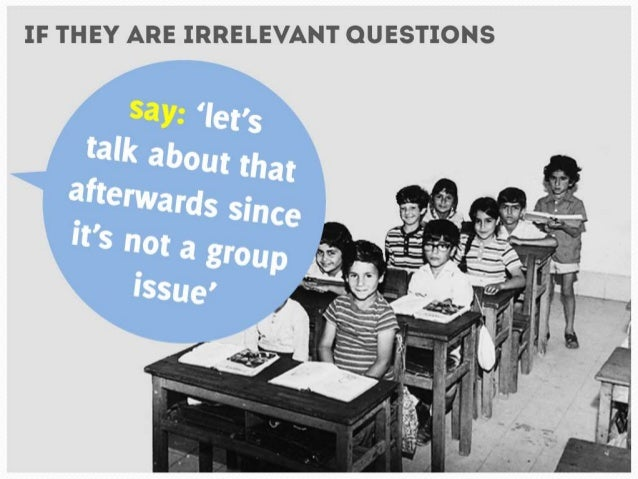 If they are irrelevant questions say: 'let's talk about that afterwards since  it's not a group issue'