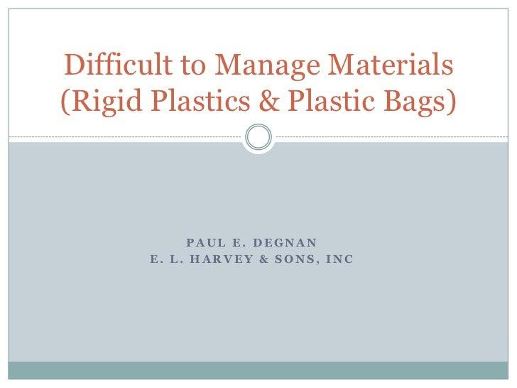 Paul E. Degnan<br />E. L. Harvey & Sons, Inc<br />Difficult to Manage Materials  (Rigid Plastics & Plastic Bags)<br />