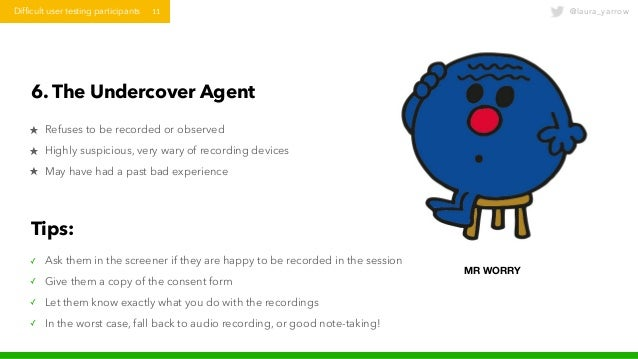 @laura_yarrowDifficult user testing participants 11 6. The Undercover Agent ★ Refuses to be recorded or observed ★ Highly ...