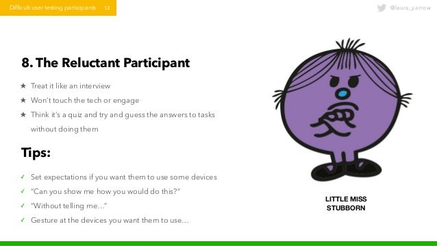 @laura_yarrowDifficult user testing participants 13 8. The Reluctant Participant ★ Treat it like an interview ★ Won't touc...