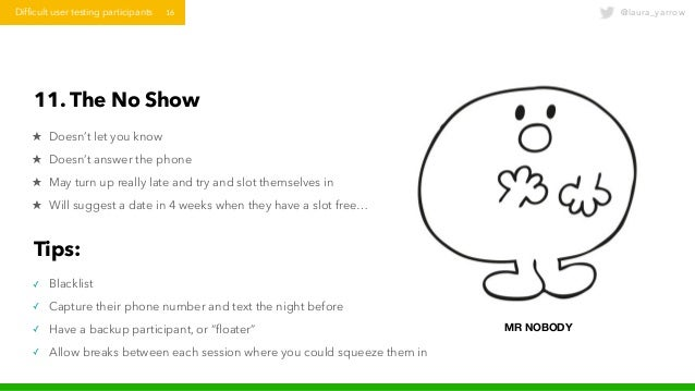@laura_yarrowDifficult user testing participants 16 11. The No Show ★ Doesn't let you know ★ Doesn't answer the phone ★ Ma...