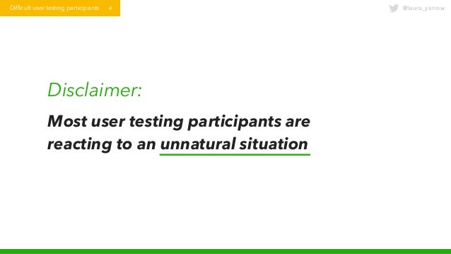 @laura_yarrowDifficult user testing participants 4 Disclaimer: Most user testing participants are reacting to an unnatural...