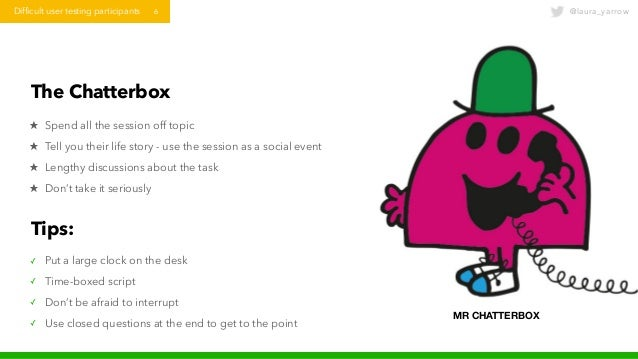 @laura_yarrowDifficult user testing participants 6 The Chatterbox ★ Spend all the session off topic ★ Tell you their life ...