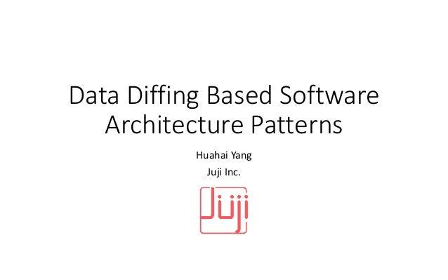 Data Diffing Based Software Architecture Patterns Huahai Yang Juji Inc.