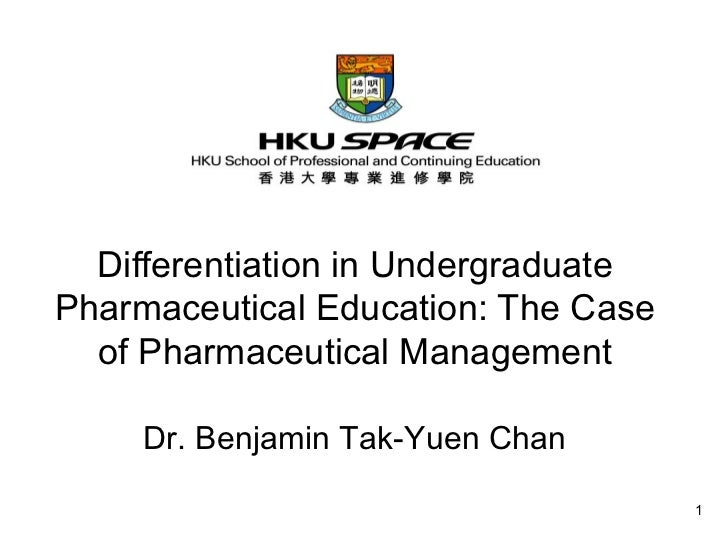 Differentiation in Undergraduate Pharmaceutical Education: The Case of Pharmaceutical Management Dr. Benjamin Tak-Yuen Chan