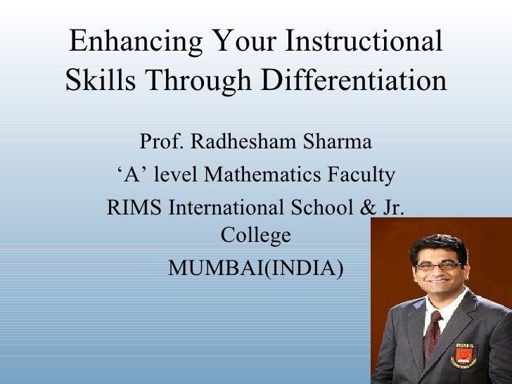 Enhancing Your InstructionalSkills Through Differentiation      Prof. Radhesham Sharma    'A' level Mathematics Faculty   ...