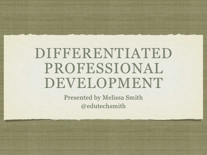 DIFFERENTIATED  PROFESSIONAL  DEVELOPMENT   Presented by Melissa Smith        @edutechsmith
