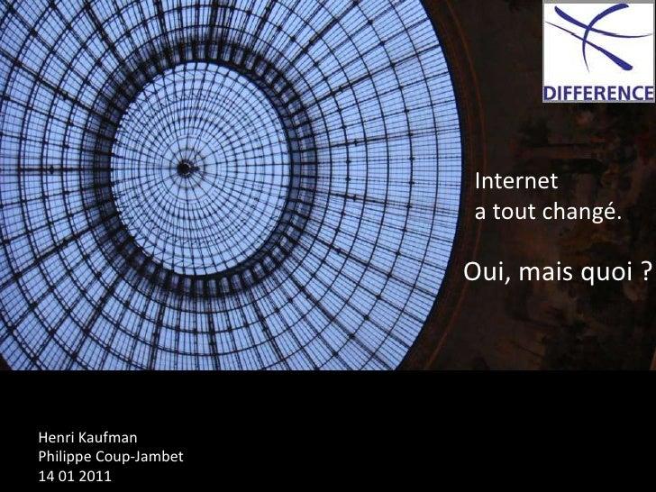 Internet <br />  a tout changé.<br />Oui, mais quoi ?<br />Henri Kaufman<br />Philippe Coup-Jambet<br />14 01 2011<br />