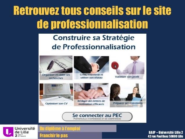 Du diplôme à l'emploi Franchir le pas Retrouvez tous conseils sur le site de professionnalisation BAIP – Université Lille ...