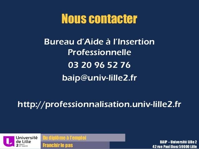 Du diplôme à l'emploi Franchir le pas Nous contacter Bureau d'Aide à l'Insertion Professionnelle 03 20 96 52 76 baip@univ-...
