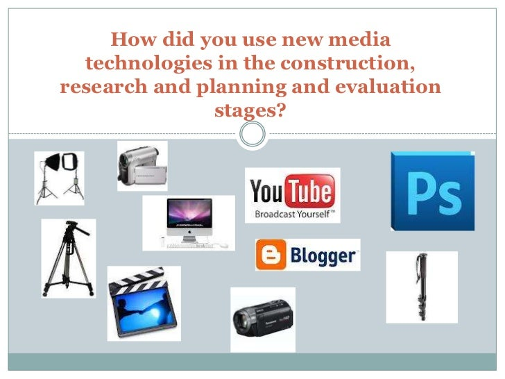 How did you use new media  technologies in the construction,research and planning and evaluation               stages?