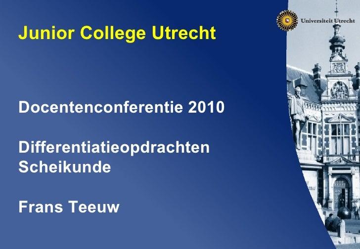 Junior College Utrecht  Docentenconferentie 2010 Differentiatieopdrachten Scheikunde Frans Teeuw