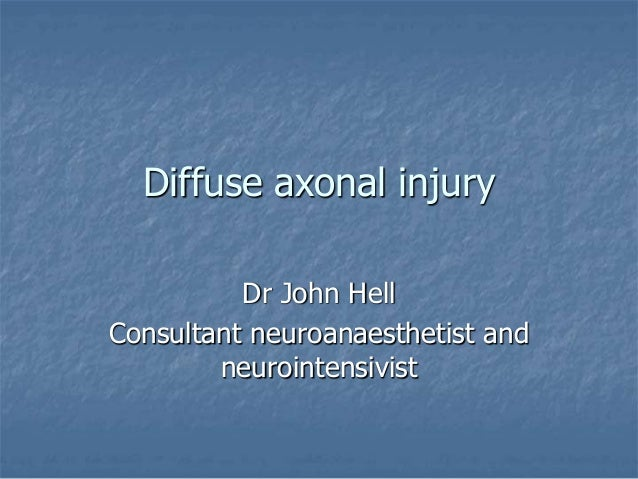 Diffuse axonal injury  Dr John Hell  Consultant neuroanaesthetist and  neurointensivist
