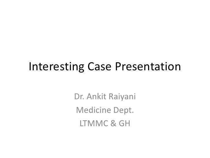 Interesting Case Presentation        Dr. Ankit Raiyani        Medicine Dept.         LTMMC & GH