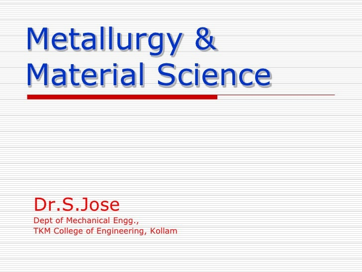 Metallurgy & Material Science<br />Dr.S.Jose<br />Dept of Mechanical Engg.,<br />TKM College of Engineering, Kollam<br />