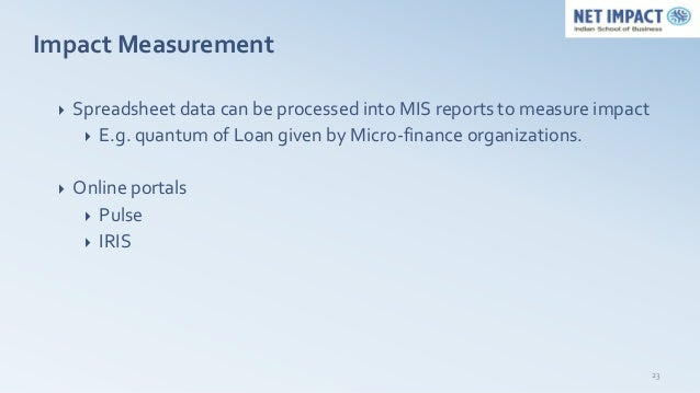 Impact Measurement    Spreadsheet data can be processed into MIS reports to measure impact       E.g. quantum of Loan gi...