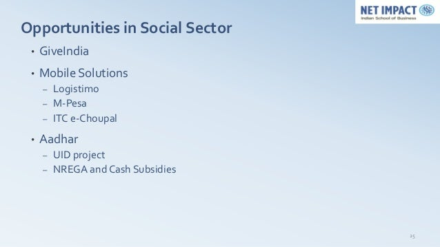 Opportunities in Social Sector •   GiveIndia •   Mobile Solutions     – Logistimo     – M-Pesa     – ITC e-Choupal •   Aad...