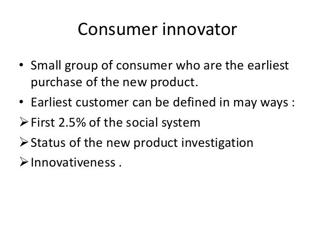 Consumer innovator• Small group of consumer who are the earliest  purchase of the new product.• Earliest customer can be d...